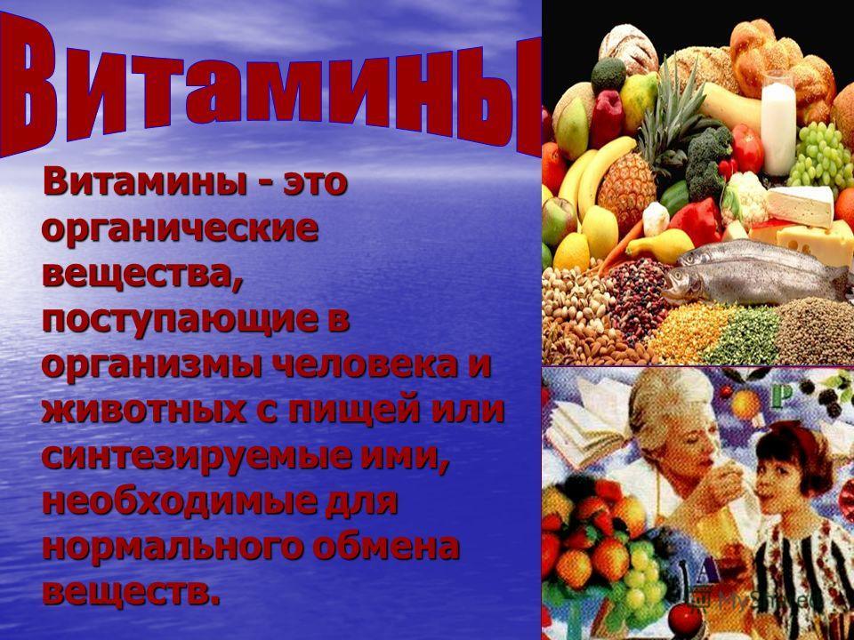 Витамины - это органические вещества, поступающие в организмы человека и животных с пищей или синтезируемые ими, необходимые для нормального обмена веществ. Витамины - это органические вещества, поступающие в организмы человека и животных с пищей или