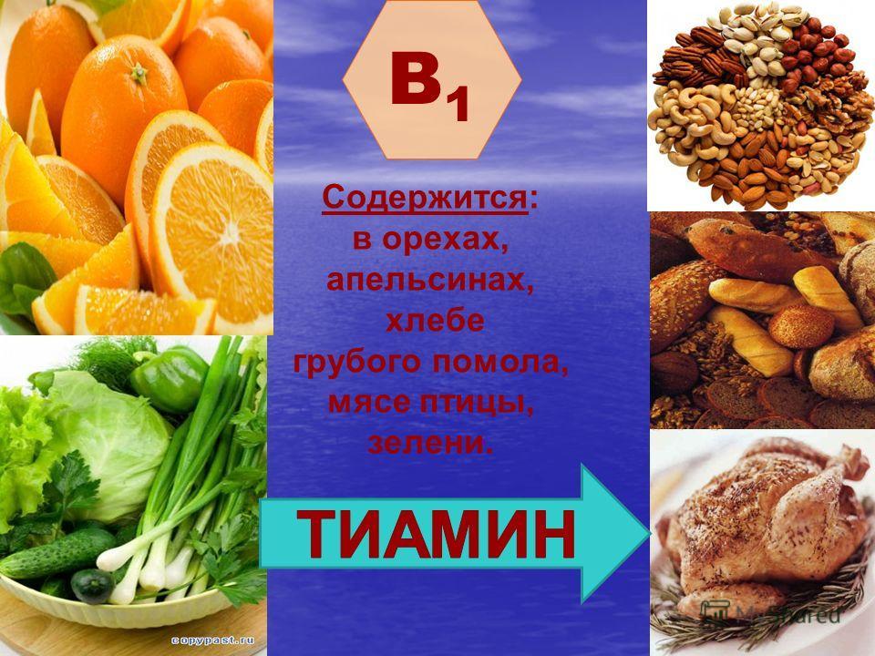 B1B1. Содержится: в орехах, апельсинах, хлебе грубого помола, мясе птицы, зелени.