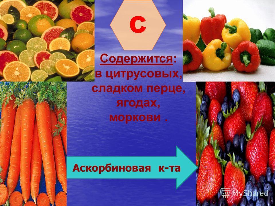 C Содержится: в цитрусовых, сладком перце, ягодах, моркови. Аскорбиновая к-та