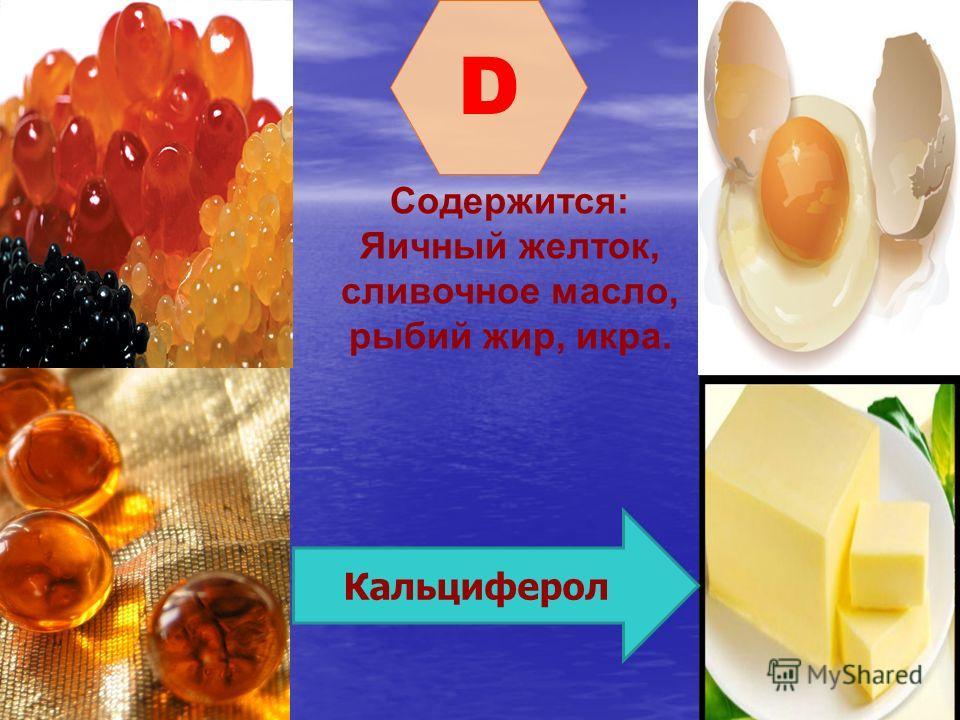 D Содержится: Яичный желток, сливочное масло, рыбий жир, икра. Кальциферол