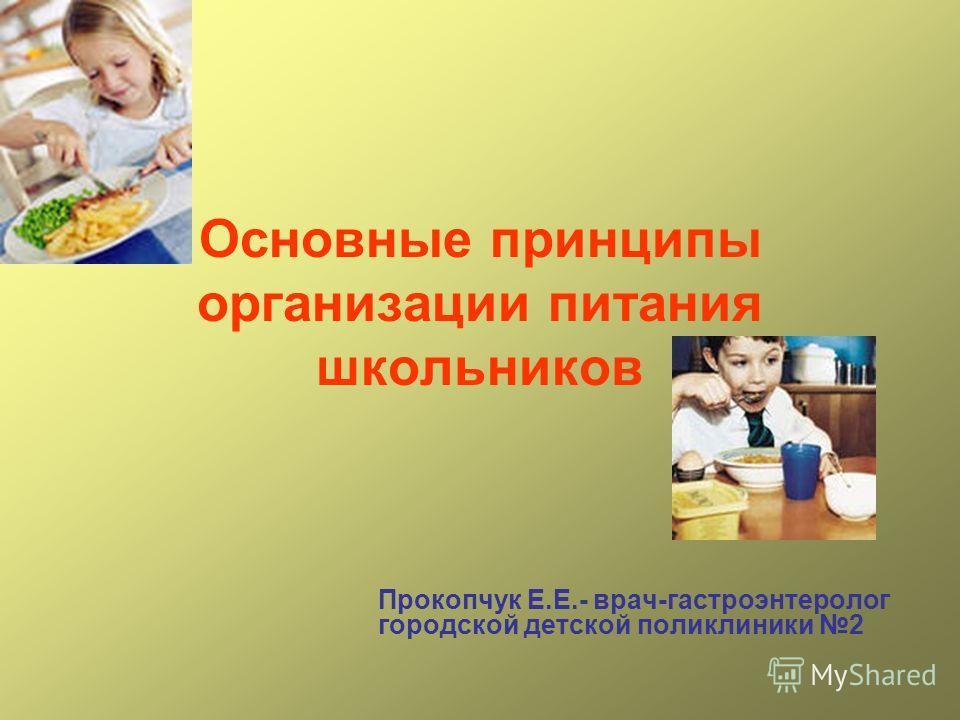 Основные принципы организации питания школьников Прокопчук Е.Е.- врач-гастроэнтеролог городской детской поликлиники 2