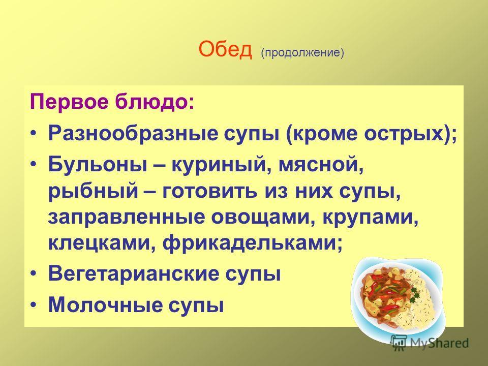 Обед (продолжение) Первое блюдо: Разнообразные супы (кроме острых); Бульоны – куриный, мясной, рыбный – готовить из них супы, заправленные овощами, крупами, клецками, фрикадельками; Вегетарианские супы Молочные супы