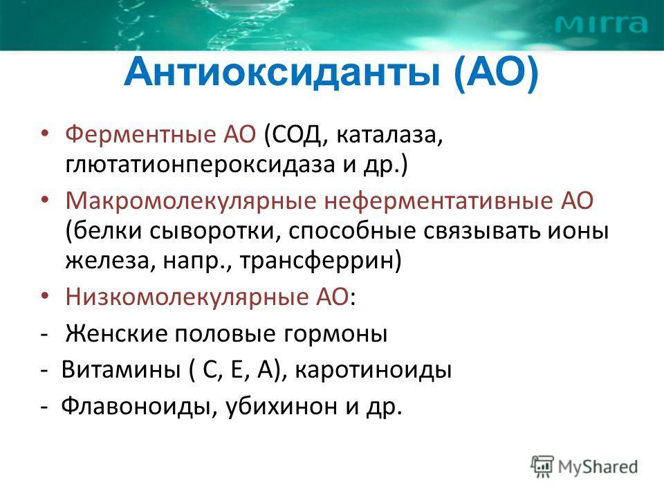 Антиоксиданты (АО) Ферментные АО (СОД, каталаза, глютатионпероксидаза и др.) Макромолекулярные неферментативные АО (белки сыворотки, способные связывать ионы железа, напр., трансферрин) Низкомолекулярные АО: -Женские половые гормоны - Витамины ( С, Е