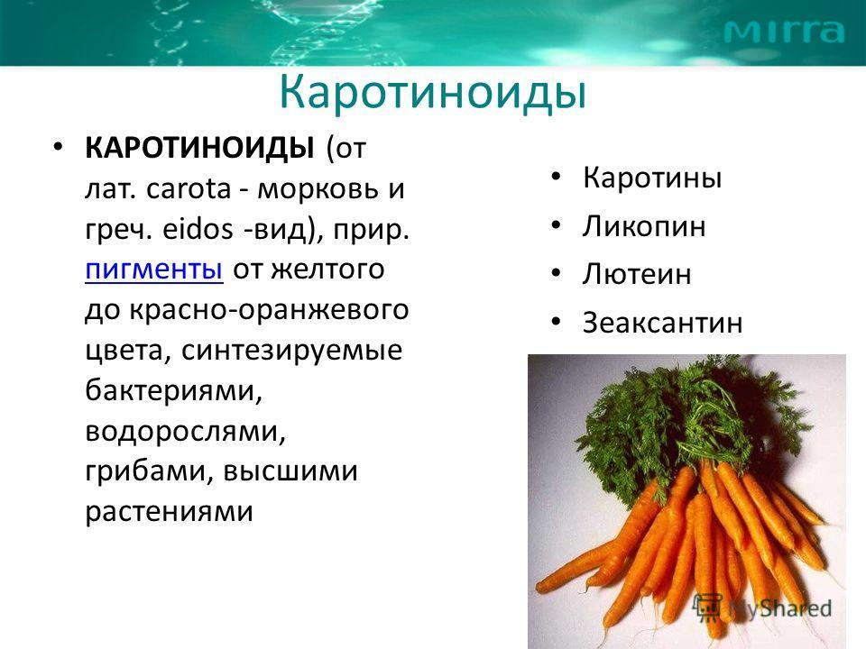 Каротиноиды КАРОТИНОИДЫ (от лат. carota - морковь и греч. eidos -вид), прир. пигменты от желтого до красно-оранжевого цвета, синтезируемые бактериями, водорослями, грибами, высшими растениями пигменты Каротины Ликопин Лютеин Зеаксантин