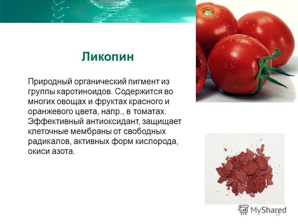 19 Природный органический пигмент из группы каротиноидов. Содержится во многих овощах и фруктах красного и оранжевого цвета, напр., в томатах. Эффективный антиоксидант, защищает клеточные мембраны от свободных радикалов, активных форм кислорода, окис