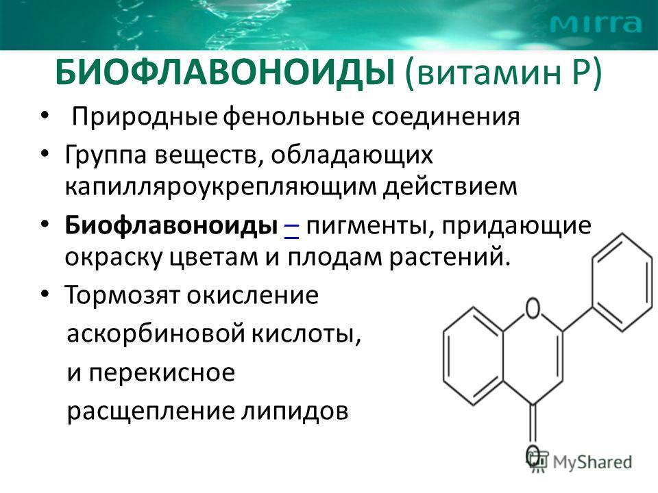 БИОФЛАВОНОИДЫ (витамин Р) Природные фенольные соединения Группа веществ, обладающих капилляроукрепляющим действием Биофлавоноиды – пигменты, придающие окраску цветам и плодам растений.– Тормозят окисление аскорбиновой кислоты, и перекисное расщеплени