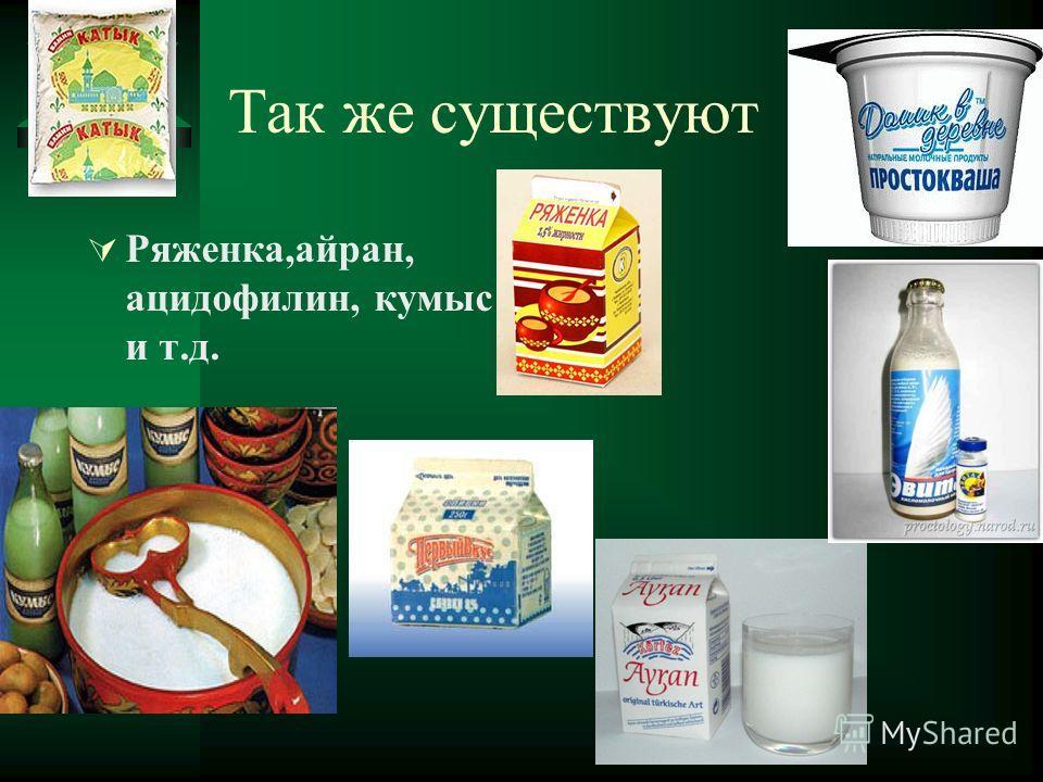Так же существуют Ряженка,айран, ацидофилин, кумыс и т.д.