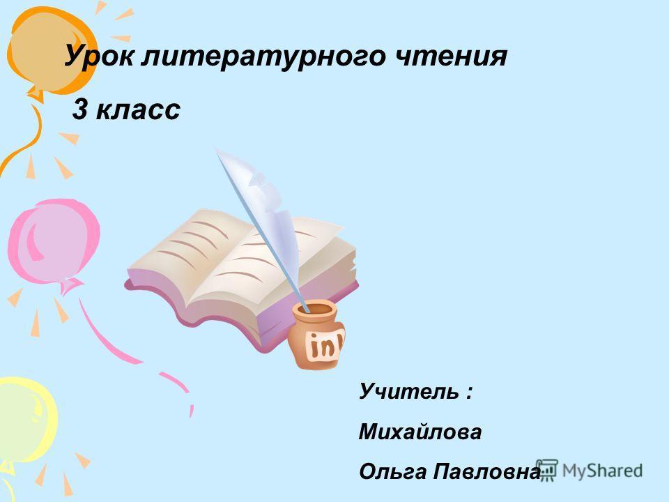 Урок литературного чтения 3 класс Учитель : Михайлова Ольга Павловна