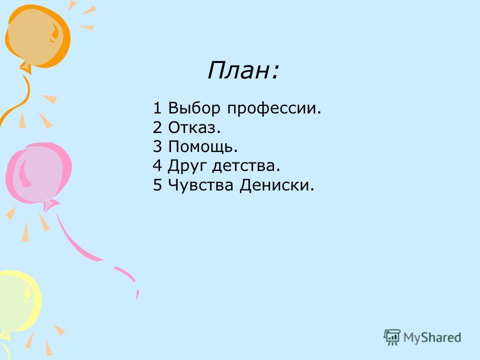План: 1 Выбор профессии. 2 Отказ. 3 Помощь. 4 Друг детства. 5 Чувства Дениски.
