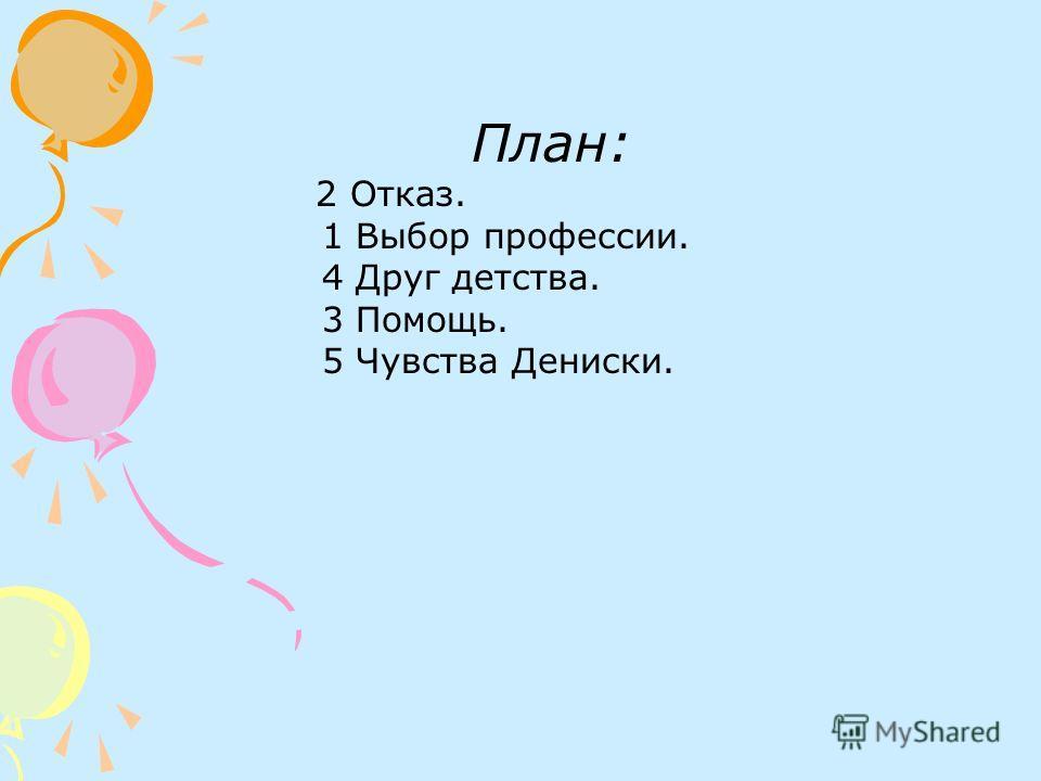 План: 2 Отказ. 1 Выбор профессии. 4 Друг детства. 3 Помощь. 5 Чувства Дениски.