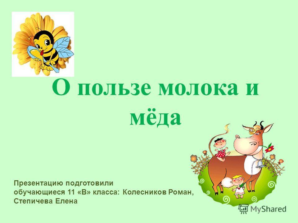 О пользе молока и мёда Презентацию подготовили обучающиеся 11 «В» класса: Колесников Роман, Степичева Елена