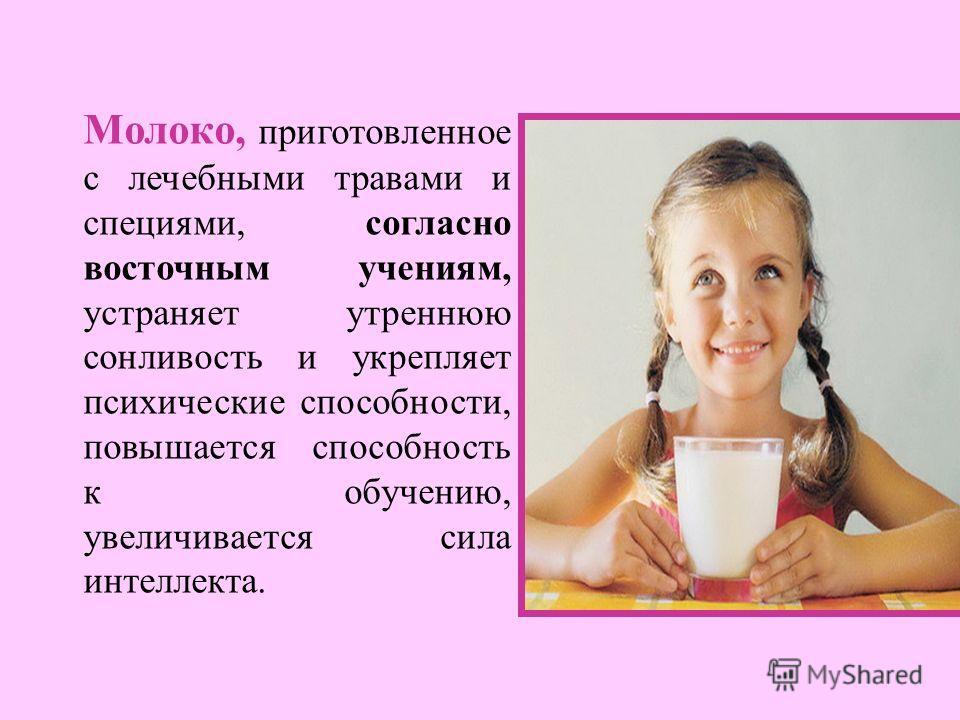 Молоко, приготовленное с лечебными травами и специями, согласно восточным учениям, устраняет утреннюю сонливость и укрепляет психические способности, повышается способность к обучению, увеличивается сила интеллекта.