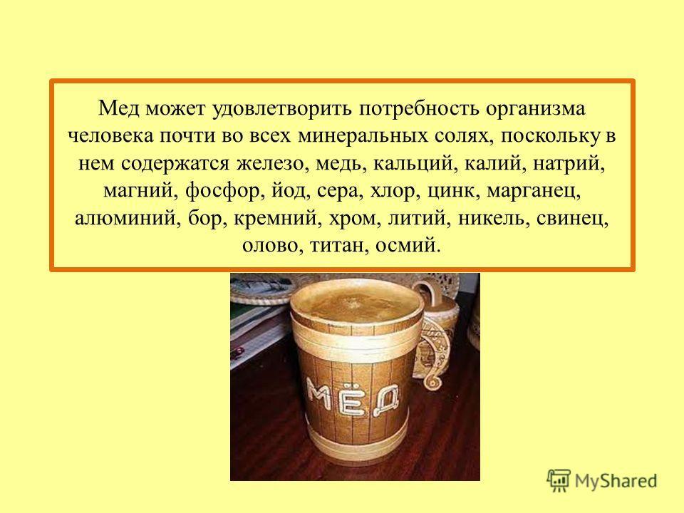 Мед может удовлетворить потребность организма человека почти во всех минеральных солях, поскольку в нем содержатся железо, медь, кальций, калий, натрий, магний, фосфор, йод, сера, хлор, цинк, марганец, алюминий, бор, кремний, хром, литий, никель, сви