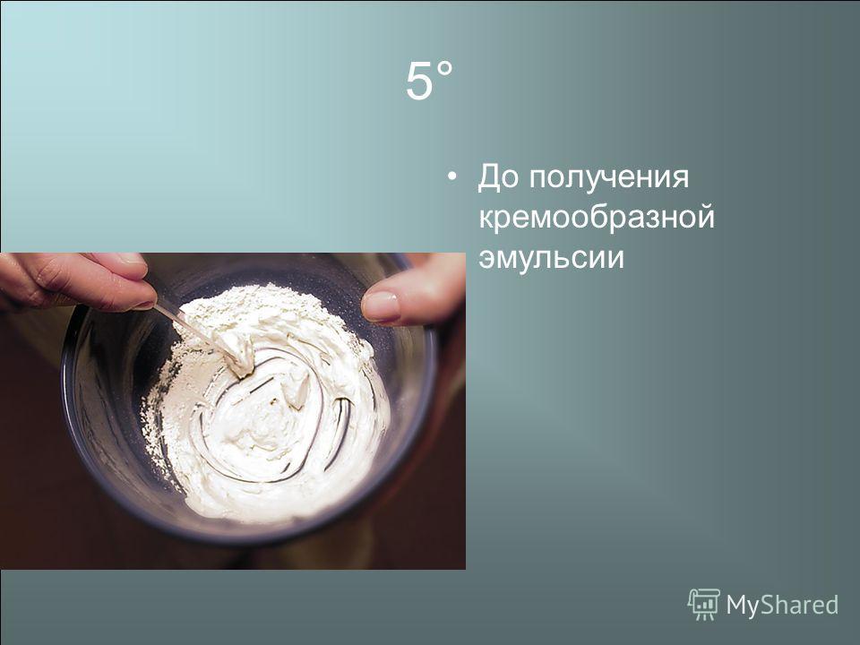 5° До получения кремообразной эмульсии