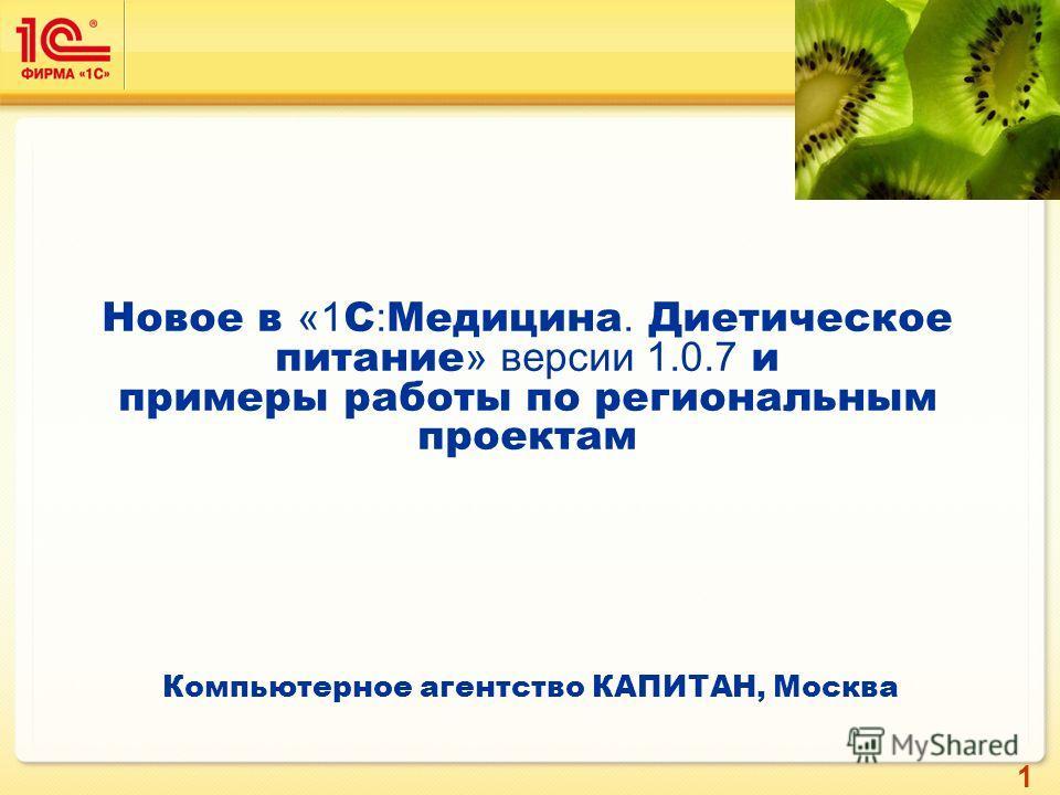 1 Новое в «1 С : Медицина. Диетическое питание » версии 1.0.7 и примеры работы по региональным проектам Компьютерное агентство КАПИТАН, Москва