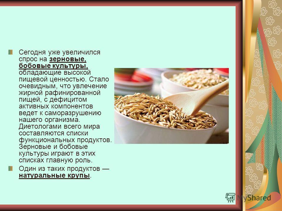 Сегодня уже увеличился спрос на зерновые, бобовые культуры, обладающие высокой пищевой ценностью. Стало очевидным, что увлечение жирной рафинированной пищей, с дефицитом активных компонентов ведет к саморазрушению нашего организма. Диетологами всего
