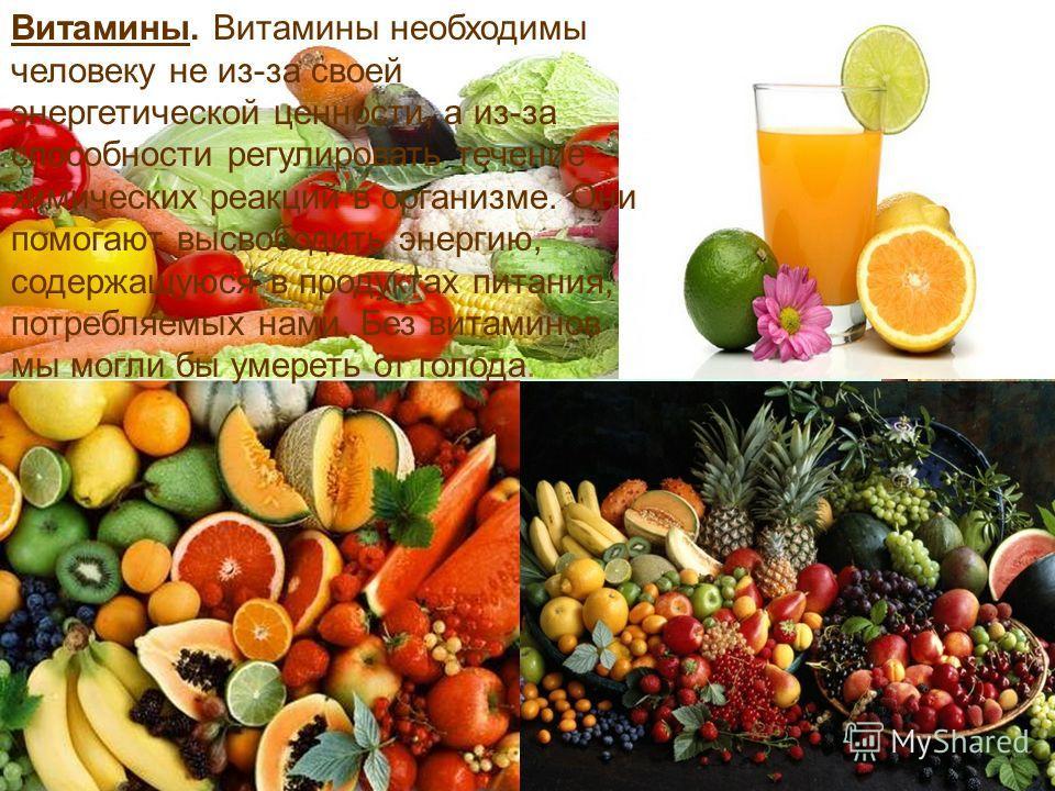 Витамины. Витамины необходимы человеку не из-за своей энергетической ценности, а из-за способности регулировать течение химических реакций в организме. Они помогают высвободить энергию, содержащуюся в продуктах питания, потребляемых нами. Без витамин