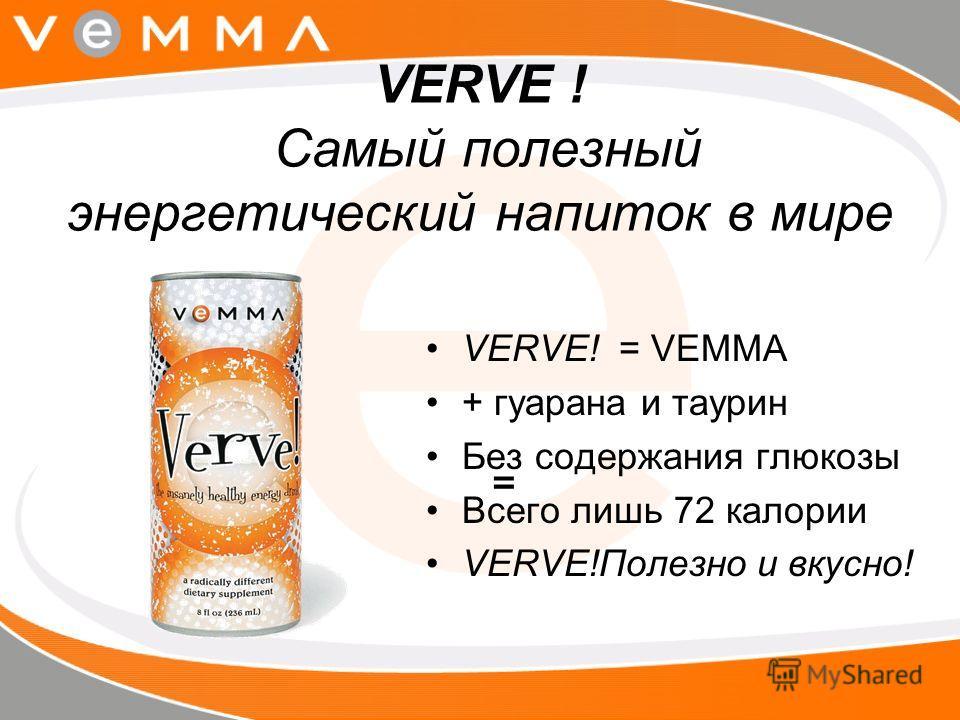 VERVE ! Самый полезный энергетический напиток в мире VERVE! = VEMMA + гуарана и таурин Без содержания глюкозы Всего лишь 72 калории VERVE!Полезно и вкусно! =