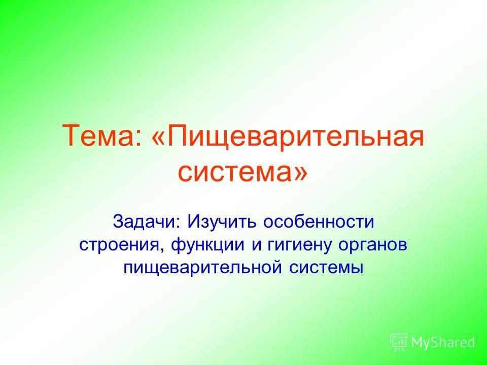 Тема: «Пищеварительная система» Задачи: Изучить особенности строения, функции и гигиену органов пищеварительной системы