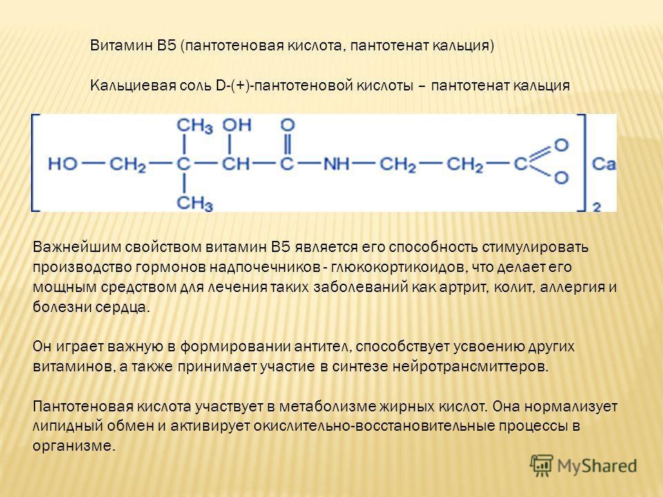 Витамин B5 (пантотеновая кислота, пантотенат кальция) Кальциевая соль D-(+)-пантотеновой кислоты – пантотенат кальция Важнейшим свойством витамин В5 является его способность стимулировать производство гормонов надпочечников - глюкокортикоидов, что де