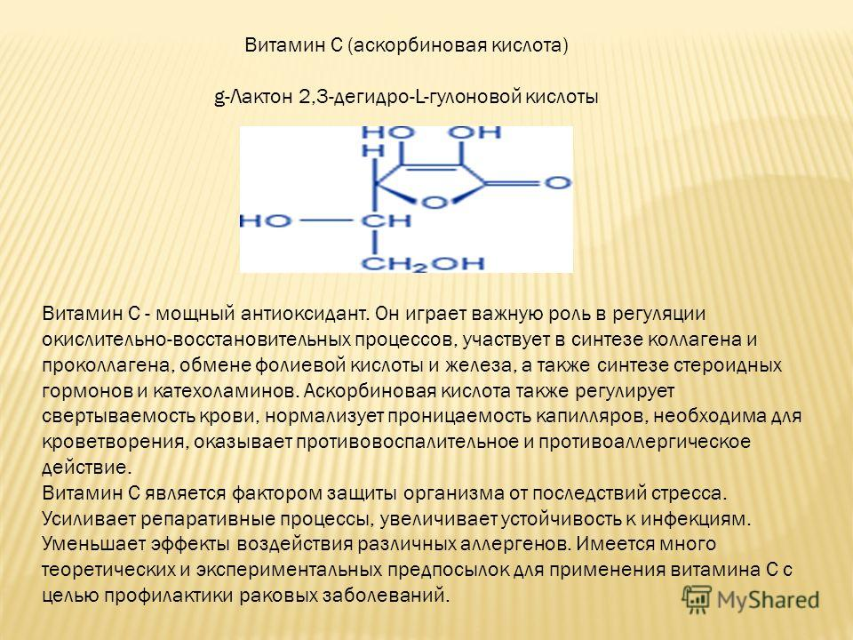 Витамин C (аскорбиновая кислота) g-Лактон 2,3-дегидро-L-гулоновой кислоты Витамин С - мощный антиоксидант. Он играет важную роль в регуляции окислительно-восстановительных процессов, участвует в синтезе коллагена и проколлагена, обмене фолиевой кисло