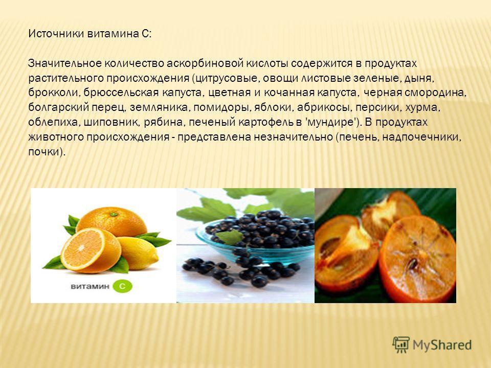 Источники витамина С: Значительное количество аскорбиновой кислоты содержится в продуктах растительного происхождения (цитрусовые, овощи листовые зеленые, дыня, брокколи, брюссельская капуста, цветная и кочанная капуста, черная смородина, болгарский