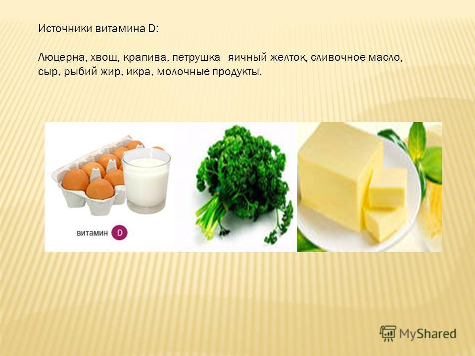 Источники витамина D: Люцерна, хвощ, крапива, петрушкаяичный желток, сливочное масло, сыр, рыбий жир, икра, молочные продукты.