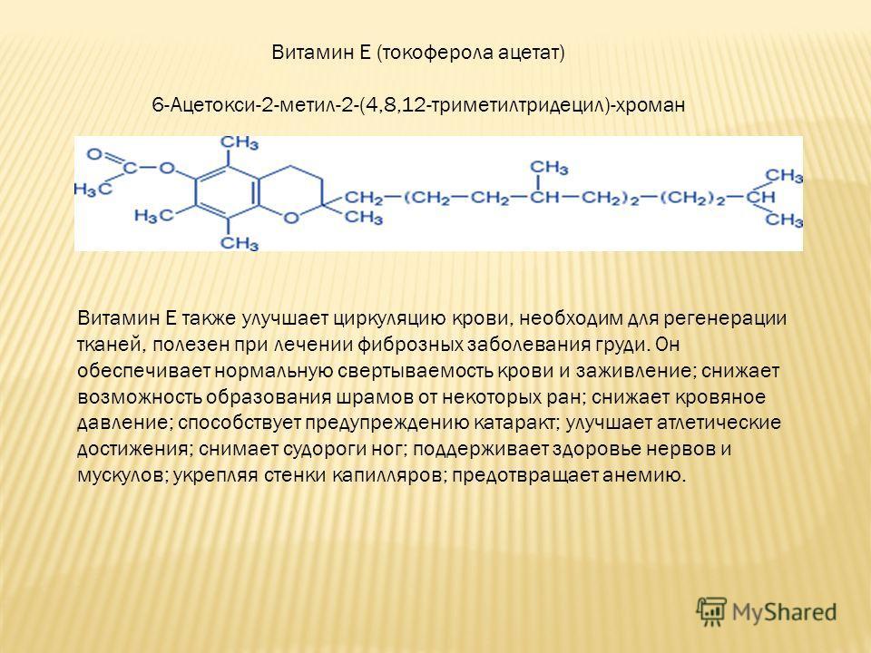Витамин E (токоферола ацетат) 6-Ацетокси-2-метил-2-(4,8,12-триметилтридецил)-хроман Витамин Е также улучшает циркуляцию крови, необходим для регенерации тканей, полезен при лечении фиброзных заболевания груди. Он обеспечивает нормальную свертываемост
