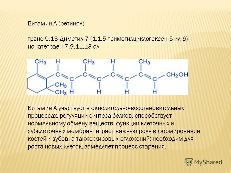 Витамин A (ретинол) транс-9,13-Диметил-7-(1,1,5-триметилциклогексен-5-ил-6)- нонатетраен-7,9,11,13-ол Витамин А участвует в окислительно-восстановительных процессах, регуляции синтеза белков, способствует нормальному обмену веществ, функции клеточных