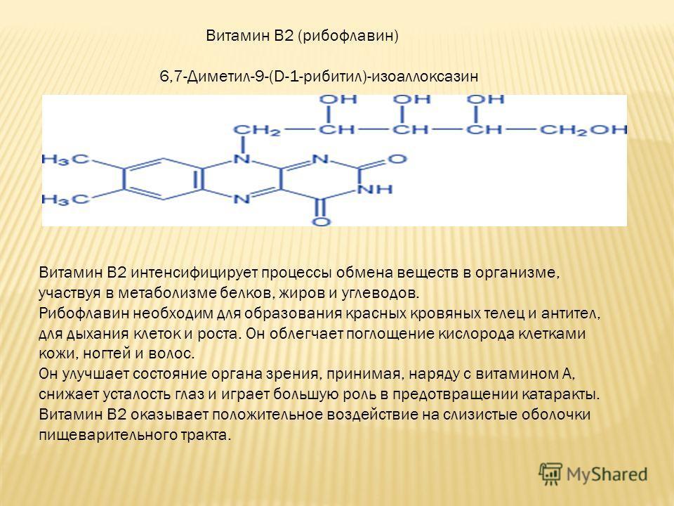 Витамин B2 (рибофлавин) 6,7-Диметил-9-(D-1-рибитил)-изоаллоксазин Витамин B2 интенсифицирует процессы обмена веществ в организме, участвуя в метаболизме белков, жиров и углеводов. Рибофлавин необходим для образования красных кровяных телец и антител,