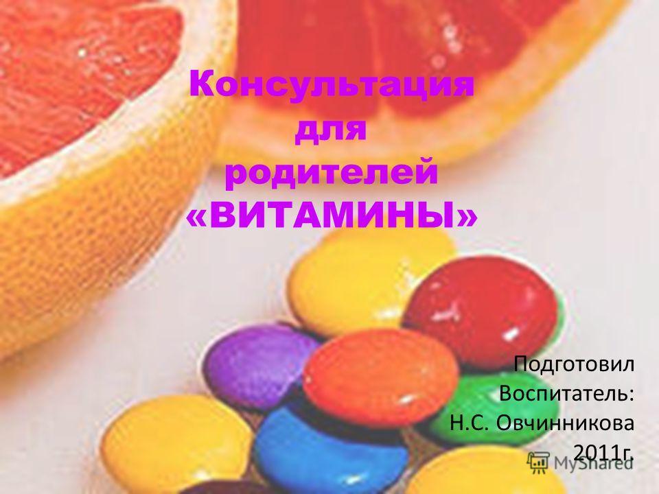 Консультация для родителей «ВИТАМИНЫ» Подготовил Воспитатель: Н.С. Овчинникова 2011г.
