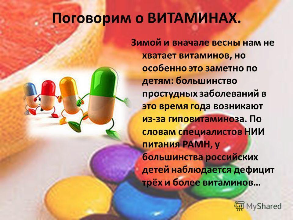 Поговорим о ВИТАМИНАХ. Зимой и вначале весны нам не хватает витаминов, но особенно это заметно по детям: большинство простудных заболеваний в это время года возникают из-за гиповитаминоза. По словам специалистов НИИ питания РАМН, у большинства россий