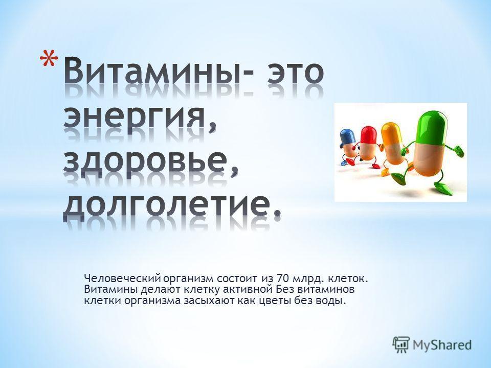 Человеческий организм состоит из 70 млрд. клеток. Витамины делают клетку активной Без витаминов клетки организма засыхают как цветы без воды.