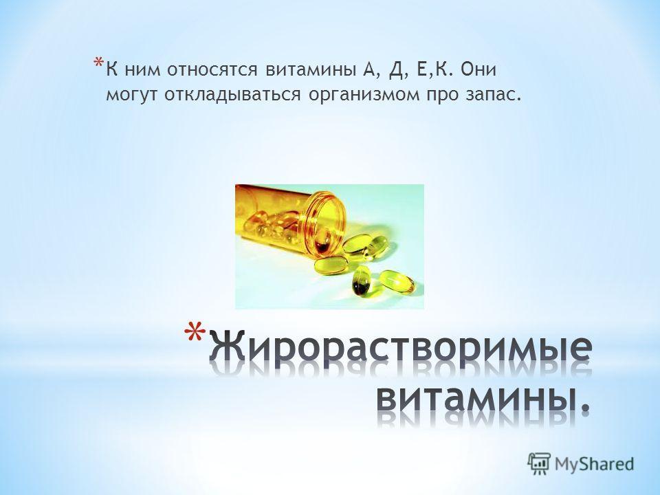 * К ним относятся витамины А, Д, Е,К. Они могут откладываться организмом про запас.
