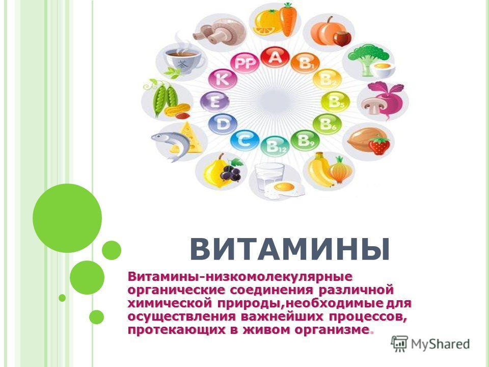 ВИТАМИНЫ Витамины-низкомолекулярные органические соединения различной химической природы,необходимые для осуществления важнейших процессов, протекающих в живом организме.