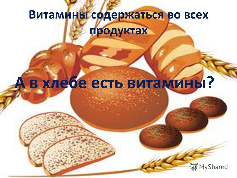 Витамины содержаться во всех продуктах А в хлебе есть витамины?
