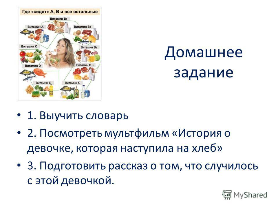 Домашнее задание 1. Выучить словарь 2. Посмотреть мультфильм «История о девочке, которая наступила на хлеб» 3. Подготовить рассказ о том, что случилось с этой девочкой.