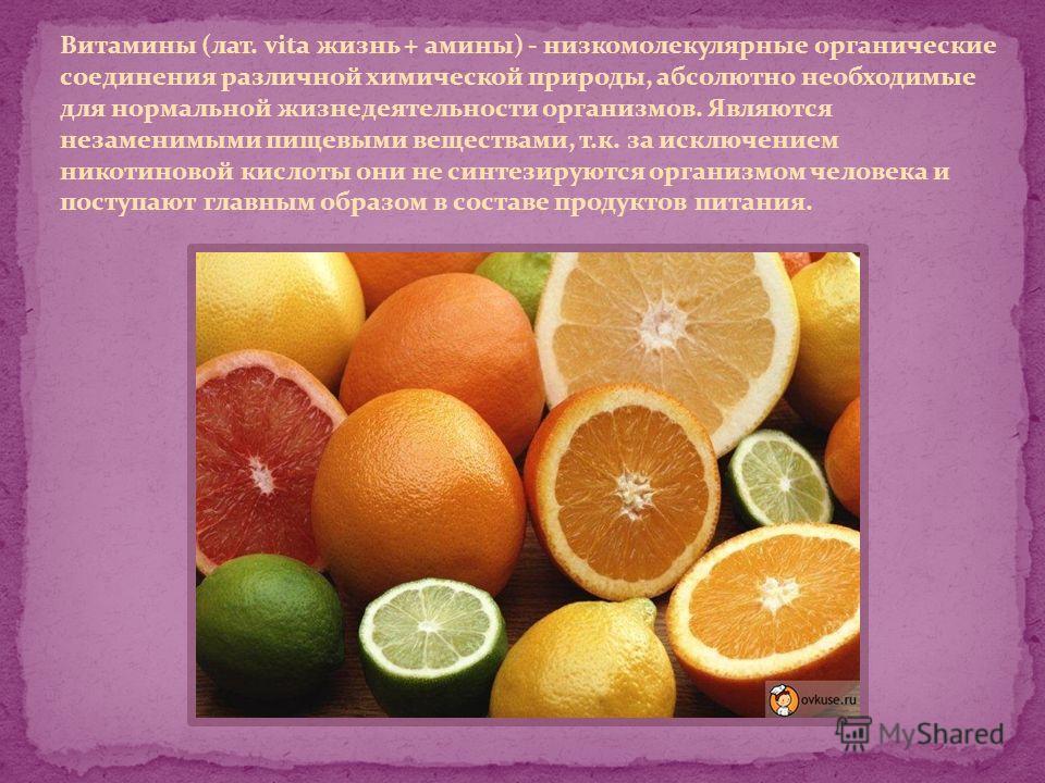 Витамины (лат. vita жизнь + амины) - низкомолекулярные органические соединения различной химической природы, абсолютно необходимые для нормальной жизнедеятельности организмов. Являются незаменимыми пищевыми веществами, т.к. за исключением никотиновой