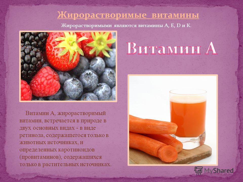 Жирорастворимые витамины Жирорастворимыми являются витамины А, Е, D и К. Витамин А, жирорастворимый витамин, встречается в природе в двух основных видах - в виде ретинола, содержащегося только в животных источниках, и определенных каротиноидов (прови