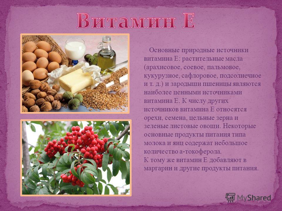 Основные природные источники витамина Е: растительные масла (арахисовое, соевое, пальмовое, кукурузное, сафлоровое, подсолнечное и т. д.) и зародыши пшеницы являются наиболее ценными источниками витамина Е. К числу других источников витамина Е относя