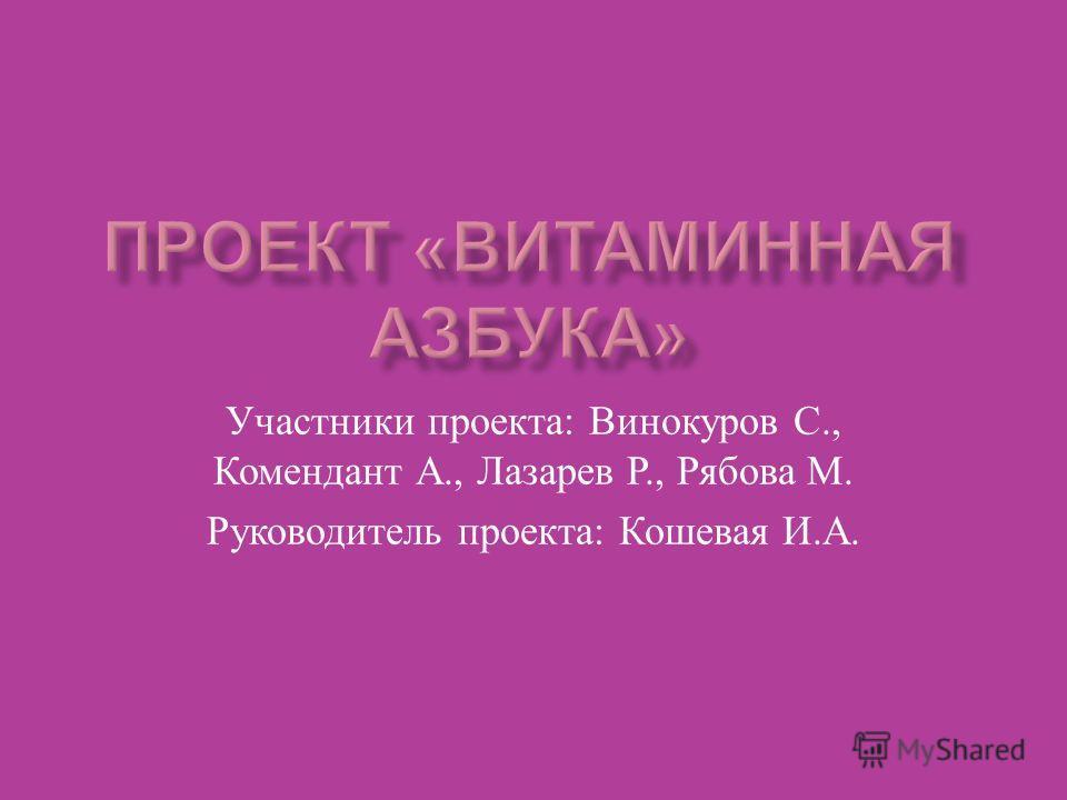 Участники проекта : Винокуров С., Комендант А., Лазарев Р., Рябова М. Руководитель проекта : Кошевая И. А.