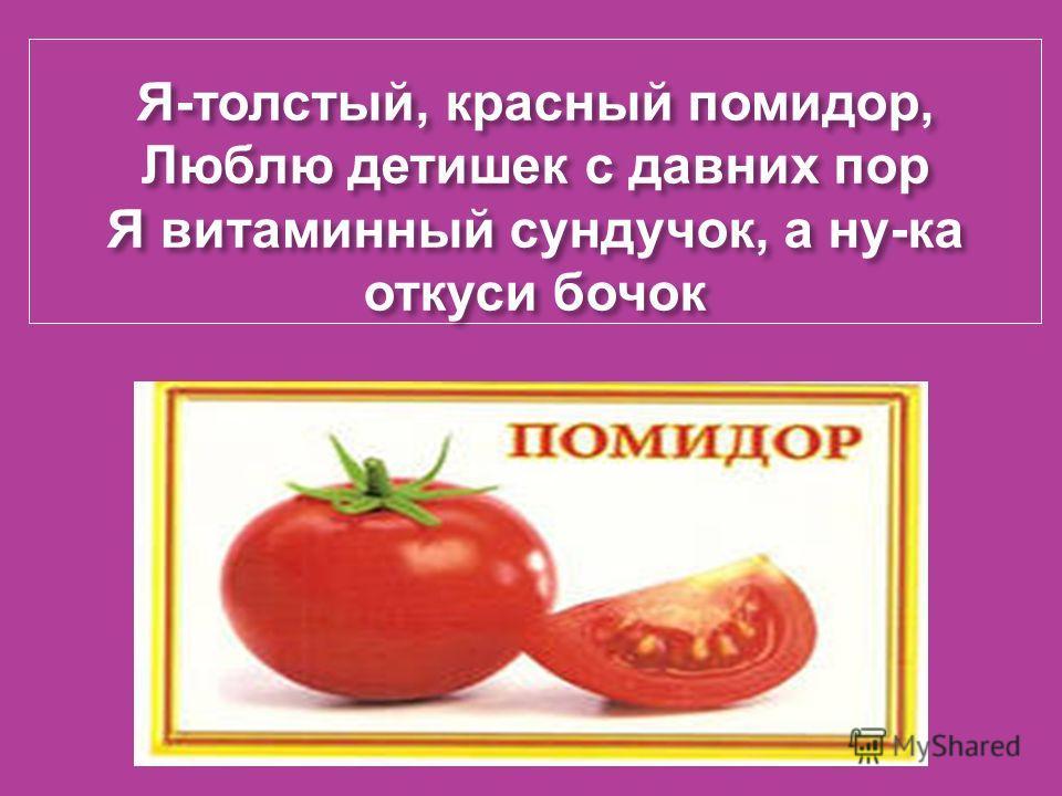 Я - толстый, красный помидор, Люблю детишек с давних пор Я витаминный сундучок, а ну - ка откуси бочок