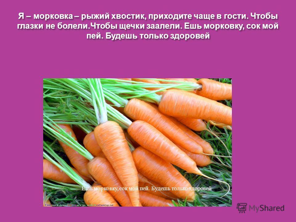 Я – морковка – рыжий хвостик, приходите чаще в гости. Чтобы глазки не болели. Чтобы щечки заалели. Ешь морковку, сок мой пей. Будешь только здоровей Ешь морковку, сок мой пей. Будешь только здоровей