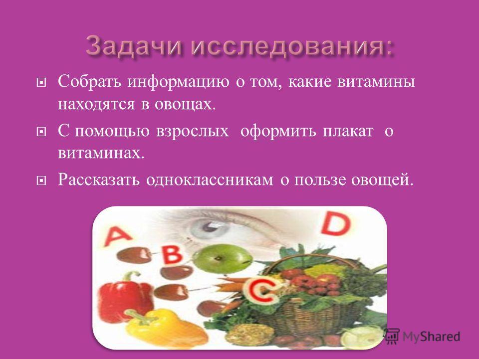 Собрать информацию о том, какие витамины находятся в овощах. С помощью взрослых оформить плакат о витаминах. Рассказать одноклассникам о пользе овощей.