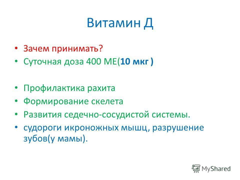 Витамин Д Зачем принимать? Суточная доза 400 МЕ(10 мкг ) Профилактика рахита Формирование скелета Развития седечно-сосудистой системы. судороги икроножных мышц, разрушение зубов(у мамы).