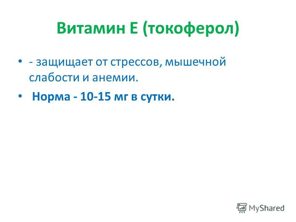 Витамин Е (токоферол) - защищает от стрессов, мышечной слабости и анемии. Норма - 10-15 мг в сутки.