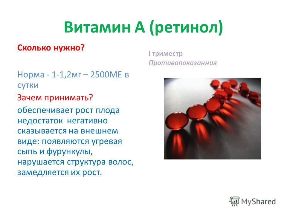 Витамин А (ретинол) Сколько нужно? Норма - 1-1,2мг – 2500МЕ в сутки Зачем принимать? обеспечивает рост плода недостаток негативно сказывается на внешнем виде: появляются угревая сыпь и фурункулы, нарушается структура волос, замедляется их рост. I три