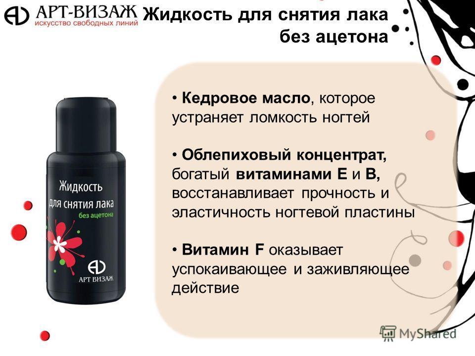 Кедровое масло, которое устраняет ломкость ногтей Облепиховый концентрат, богатый витаминами Е и В, восстанавливает прочность и эластичность ногтевой пластины Витамин F оказывает успокаивающее и заживляющее действие Жидкость для снятия лака без ацето