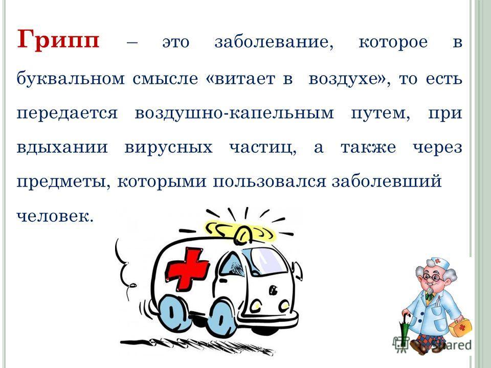 Грипп – это заболевание, которое в буквальном смысле «витает в воздухе», то есть передается воздушно-капельным путем, при вдыхании вирусных частиц, а также через предметы, которыми пользовался заболевший человек.