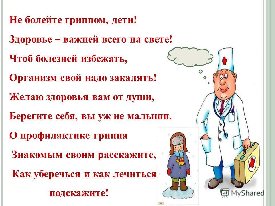Не болейте гриппом, дети! Здоровье – важней всего на свете! Чтоб болезней избежать, Организм свой надо закалять! Желаю здоровья вам от души, Берегите себя, вы уж не малыши. О профилактике гриппа Знакомым своим расскажите, Как уберечься и как лечиться
